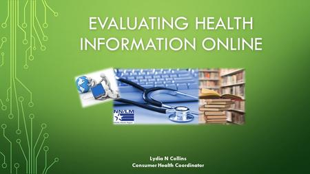 EVALUATING HEALTH INFORMATION ONLINE Lydia N Collins Consumer Health Coordinator.