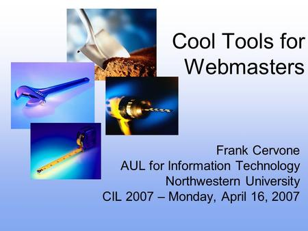 Cool Tools for Webmasters Frank Cervone AUL for Information Technology Northwestern University CIL 2007 – Monday, April 16, 2007.