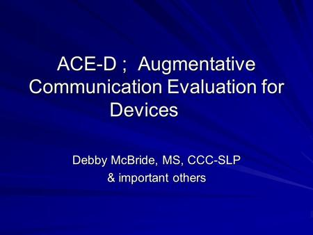 ACE-D ; Augmentative Communication Evaluation for Devices Debby McBride, MS, CCC-SLP & important others.