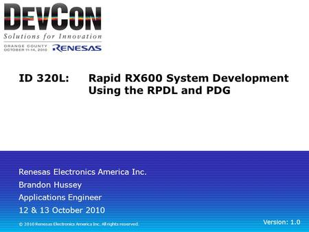 Renesas Electronics America Inc. © 2010 Renesas Electronics America Inc. All rights reserved. ID 320L: Rapid RX600 System Development Using the RPDL and.