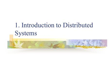 1. Introduction to Distributed Systems. 1. Introduction Two advances in computer technology: A. The development of powerful microprocessors. B. The invention.