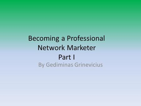 Becoming a Professional Network Marketer Part I By Gediminas Grinevicius.