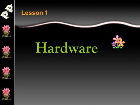 Hardware Lesson 1. Hardware is all of the electronic equipment that a computer includes. If you can touch it, pick it up, or move it around, it is hardware.
