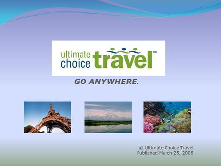 © Ultimate Choice Travel Published March 25, 2008 GO ANYWHERE.