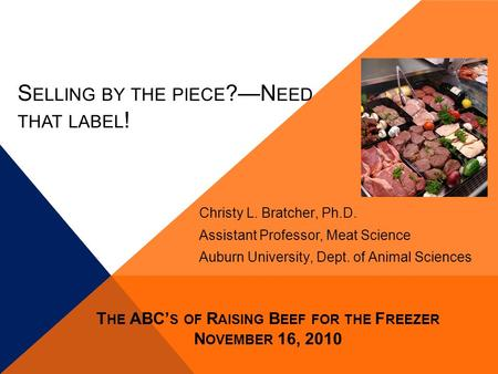 S ELLING BY THE PIECE ?—N EED THAT LABEL ! Christy L. Bratcher, Ph.D. Assistant Professor, Meat Science Auburn University, Dept. of Animal Sciences T HE.