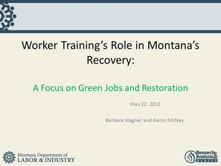 Worker Training's Role in Montana's Recovery: A Focus on Green Jobs and Restoration May 22, 2012 Barbara Wagner and Aaron McNay.