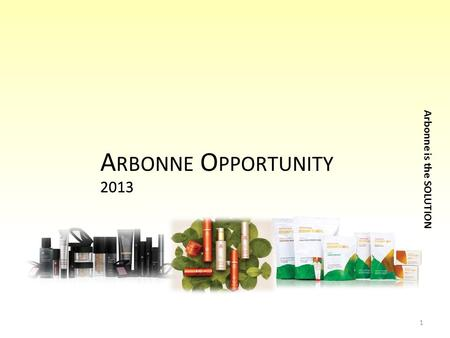 2013 Arbonne is the SOLUTION 2013 A RBONNE O PPORTUNITY 1.