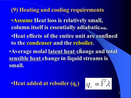 1 (9) Heating and cooling requirements Assume Heat loss is relatively small, column itself is essentially adiabatic ( 绝热 ).Assume Heat loss is relatively.