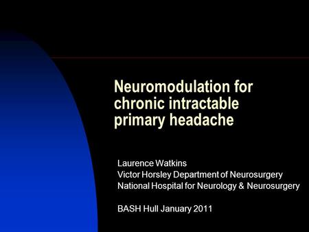Neuromodulation for chronic intractable primary headache Laurence Watkins Victor Horsley Department of Neurosurgery National Hospital for Neurology & Neurosurgery.