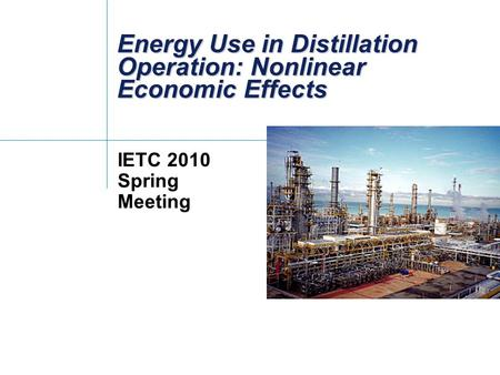 Energy Use in Distillation Operation: Nonlinear Economic Effects IETC 2010 Spring Meeting.
