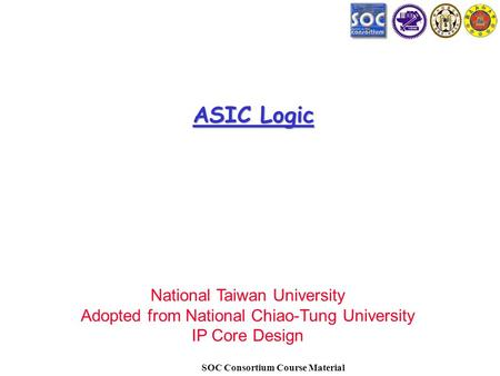 SOC Consortium Course Material ASIC Logic National Taiwan University Adopted from National Chiao-Tung University IP Core Design.