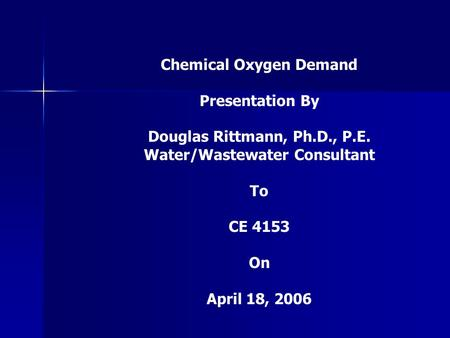 Chemical Oxygen Demand Presentation By Douglas Rittmann, Ph.D., P.E. Water/Wastewater Consultant To CE 4153 On April 18, 2006.
