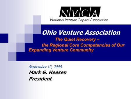 Ohio Venture Association The Quiet Recovery – the Regional Core Competencies of Our Expanding Venture Community September 12, 2008 Mark G. Heesen President.