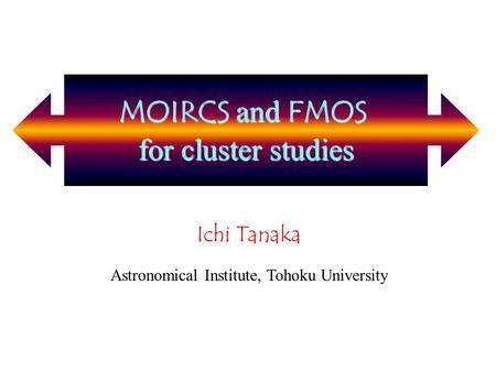 MOIRCS and FMOS for cluster studies Ichi Tanaka Astronomical Institute, Tohoku University MOIRCS and FMOS for cluster studies.