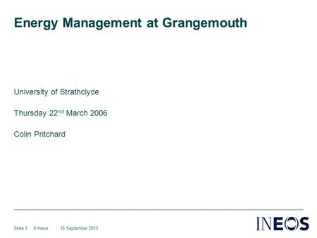 16 September 2015© IneosSlide 1 Energy Management at Grangemouth University of Strathclyde Thursday 22 nd March 2006 Colin Pritchard.