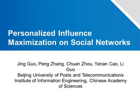 Personalized Influence Maximization on Social Networks Jing Guo, Peng Zhang, Chuan Zhou, Yanan Cao, Li Guo Beijing University of Posts and Telecommunications.