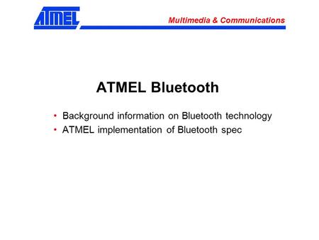 Multimedia & Communications ATMEL Bluetooth Background information on Bluetooth technology ATMEL implementation of Bluetooth spec.