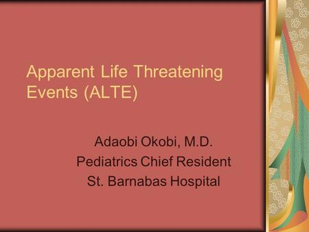 Apparent Life Threatening Events (ALTE) Adaobi Okobi, M.D. Pediatrics Chief Resident St. Barnabas Hospital.