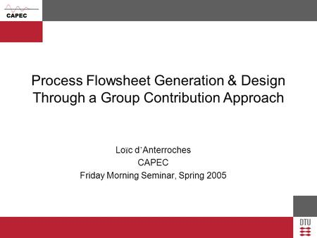 Process Flowsheet Generation & Design Through a Group Contribution Approach Lo ï c d ' Anterroches CAPEC Friday Morning Seminar, Spring 2005.