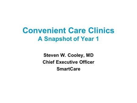 Convenient Care Clinics A Snapshot of Year 1 Steven W. Cooley, MD Chief Executive Officer SmartCare.