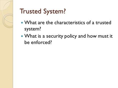 Trusted System? What are the characteristics of a trusted system? What is a security policy and how must it be enforced?
