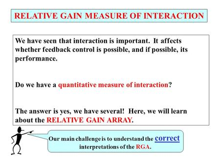RELATIVE GAIN MEASURE OF INTERACTION We have seen that interaction is important. It affects whether feedback control is possible, and if possible, its.