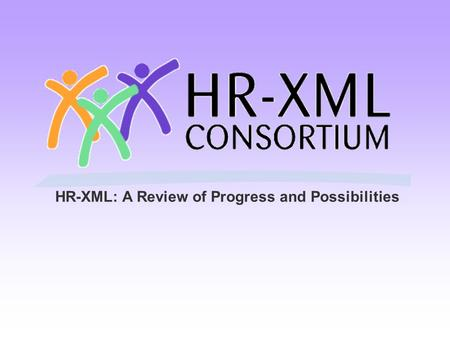 HR-XML: A Review of Progress and Possibilities. Agenda Purpose of today's meeting. Goals with customers. What are standards? Why are they needed for HR.