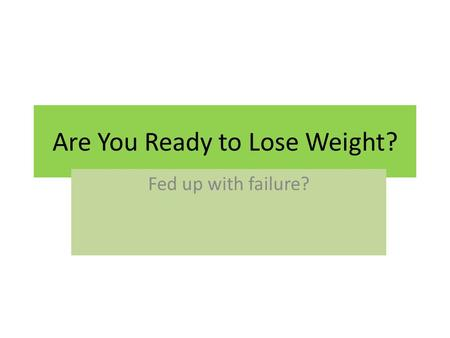 Are You Ready to Lose Weight? Fed up with failure?
