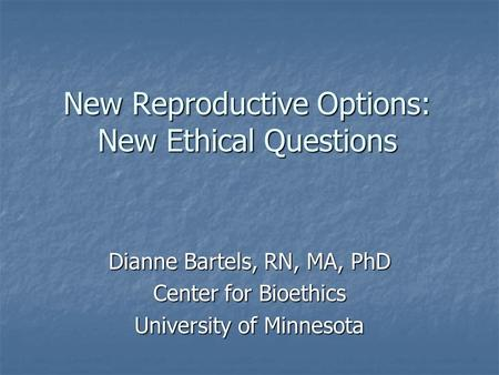 New Reproductive Options: New Ethical Questions Dianne Bartels, RN, MA, PhD Center for Bioethics University of Minnesota.