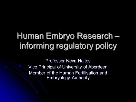 Human Embryo Research – informing regulatory policy Professor Neva Haites Vice Principal of University of Aberdeen Member of the Human Fertilisation and.
