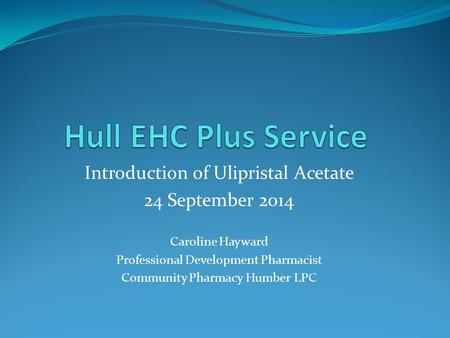 Hull EHC Plus Service Introduction of Ulipristal Acetate