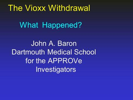 The Vioxx Withdrawal What Happened? John A. Baron Dartmouth Medical School for the APPROVe Investigators.