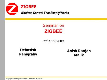 Wireless Control That Simply Works ZIGBEE Copyright © 2005 ZigBee TM Alliance. All Rights Reserved. Wireless Control That Simply Works Seminar on ZIGBEE.