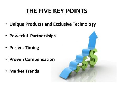 THE FIVE KEY POINTS Unique Products and Exclusive Technology Powerful Partnerships Perfect Timing Proven Compensation Market Trends.