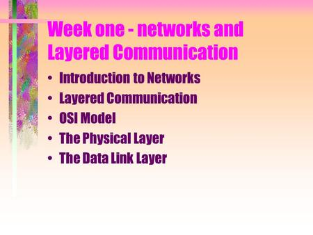 Week one - networks and Layered Communication Introduction to Networks Layered Communication OSI Model The Physical Layer The Data Link Layer.