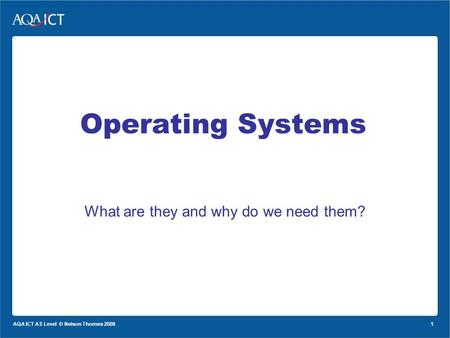 1 AQA ICT AS Level © Nelson Thornes 2008 <strong>Operating</strong> <strong>Systems</strong> What are they and why do we need them?