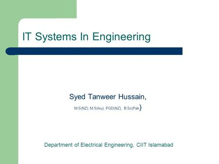 IT Systems In Engineering Syed Tanweer Hussain, M.S(NZ), M.S(Au), PGD(NZ), B.Sc(Pak ) Department of Electrical Engineering, CIIT Islamabad.