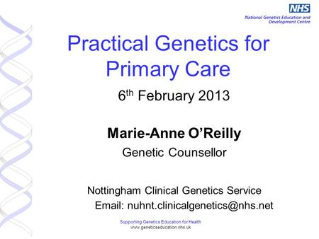 Supporting Genetics Education for Health www.geneticseducation.nhs.uk Practical Genetics for Primary Care 6 th February 2013 Marie-Anne O'Reilly Genetic.
