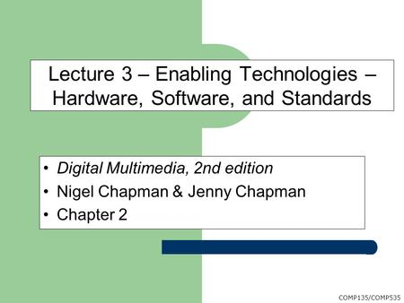 COMP135/COMP535 Digital Multimedia, 2nd edition Nigel Chapman & Jenny Chapman Chapter 2 Lecture 3 – Enabling Technologies – Hardware, Software, and Standards.