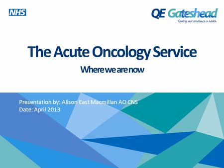 The Acute Oncology Service Where we are now Presentation by: Alison East Macmillan AO CNS Date: April 2013.