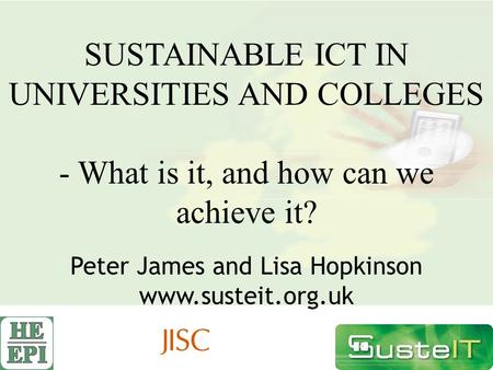 SUSTAINABLE ICT IN UNIVERSITIES AND COLLEGES - What is it, and how can we achieve it? Peter James and Lisa Hopkinson www.susteit.org.uk.