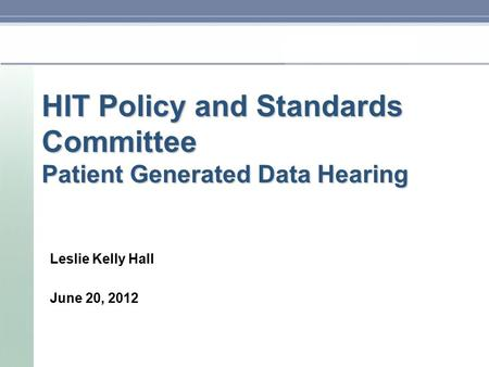 HIT Policy and Standards Committee Patient Generated Data Hearing Leslie Kelly Hall June 20, 2012.