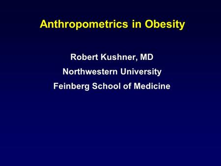 Anthropometrics in Obesity Robert Kushner, MD Northwestern University Feinberg School of Medicine.