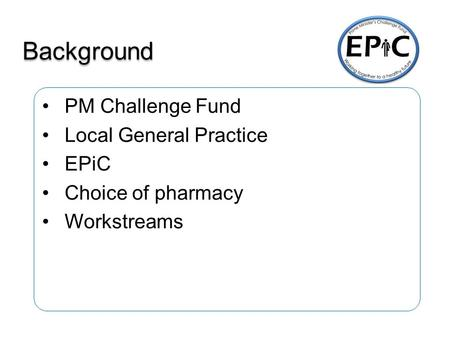 Background PM Challenge Fund Local General Practice EPiC Choice of pharmacy Workstreams.