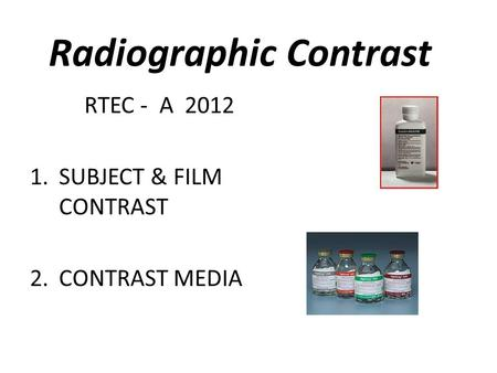 Radiographic Contrast RTEC - A 2012 1.SUBJECT & FILM CONTRAST 2.CONTRAST MEDIA.