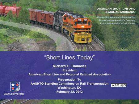 """Short Lines Today"" Richard F. Timmons President American Short Line and Regional Railroad Association Presentation To AASHTO Standing Committee on Rail."