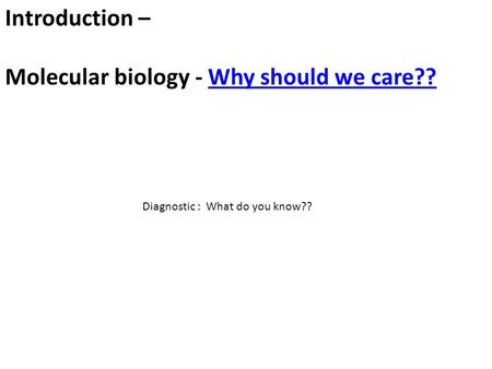 Introduction – Molecular biology - Why should we care??Why should we care?? Diagnostic : What do you know??