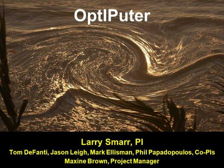OptIPuter Larry Smarr, PI Tom DeFanti, Jason Leigh, Mark Ellisman, Phil Papadopoulos, Co-PIs Maxine Brown, Project Manager.