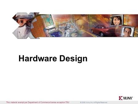 © 2005 Xilinx, Inc. All Rights Reserved This material exempt per Department of Commerce license exception TSU Hardware Design.