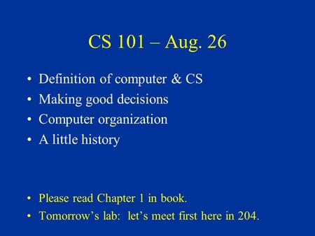 CS 101 – Aug. 26 Definition of computer & CS Making good decisions Computer organization A little history Please read Chapter 1 in book. Tomorrow's lab: